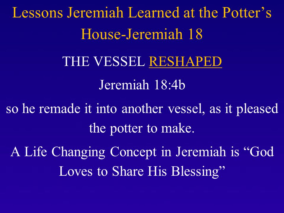 A Life Changing Concept in Jeremiah Jeremiah 29-11-13 THE VESSEL RESHAPED ForI know the plans that I have for you, declares the LORD, plans for welfare and not for calamity to give you a future and a hope.