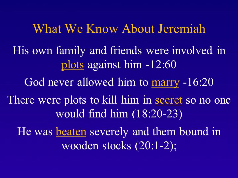 What We Know About Jeremiah His friends spied on him deceitfully and for revenge (20:10) He was consumed with sorrow and shame and even cursed the day he was born (20:14-18); He was falsely accused of being a traitor to his own country (37:13-14), Jeremiah was arrested, beaten, thrown into a dungeon, and starved many days (37:15-21)