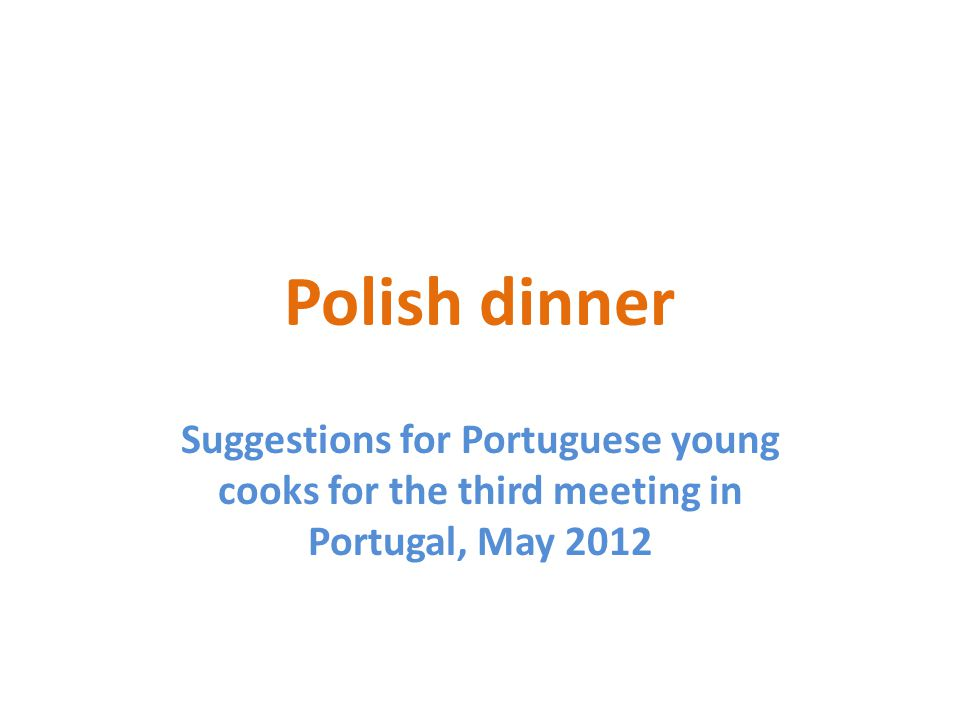 Polish dinner Suggestions for Portuguese young cooks for the third meeting in Portugal, May 2012