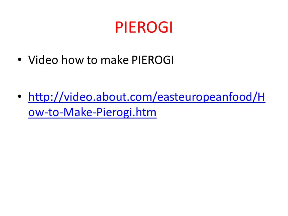 Video how to make PIEROGI http://video.about.com/easteuropeanfood/H ow-to-Make-Pierogi.htm http://video.about.com/easteuropeanfood/H ow-to-Make-Pierogi.htm
