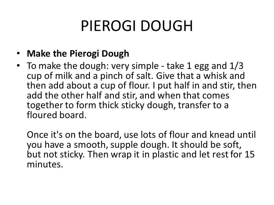 PIEROGI DOUGH Make the Pierogi Dough To make the dough: very simple - take 1 egg and 1/3 cup of milk and a pinch of salt.