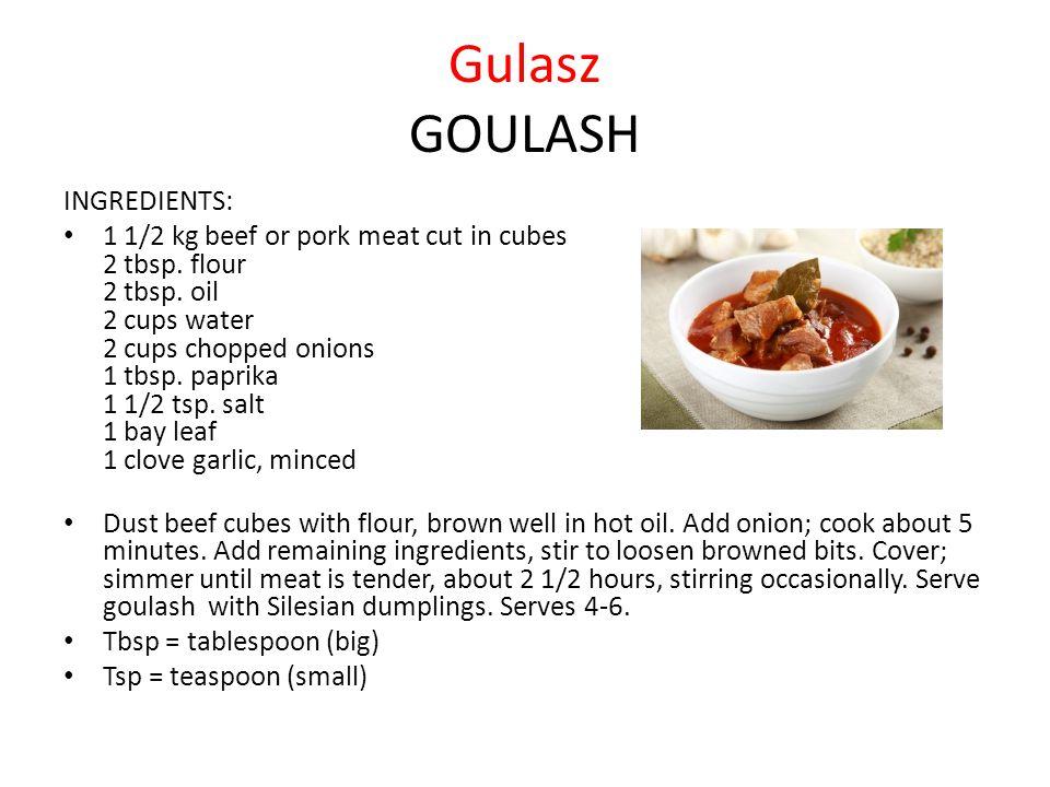 Gulasz GOULASH INGREDIENTS: 1 1/2 kg beef or pork meat cut in cubes 2 tbsp. flour 2 tbsp. oil 2 cups water 2 cups chopped onions 1 tbsp. paprika 1 1/2