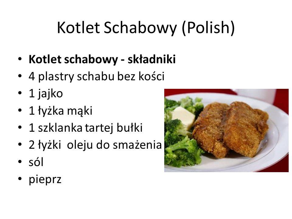 Kotlet Schabowy (Polish) Kotlet schabowy - składniki 4 plastry schabu bez kości 1 jajko 1 łyżka mąki 1 szklanka tartej bułki 2 łyżki oleju do smażenia sól pieprz