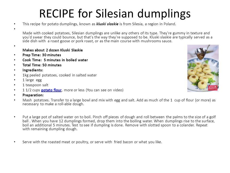 Kluski śląskie Silesian dumplings How to prepare Kluski śląskie: http://pozytywnakuchnia.pl/kluski-slaskie/ Video: http://www.youtube.com/watch?v=4Gb8GHc Pjyc&feature=results_main&playnext=1&list= PLE79F4D73183ABE0D http://www.youtube.com/watch?v=4Gb8GHc Pjyc&feature=results_main&playnext=1&list= PLE79F4D73183ABE0D