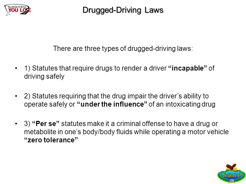 "Drugged-Driving Laws There are three types of drugged-driving laws: 1) Statutes that require drugs to render a driver ""incapable"" of driving safely 2)"