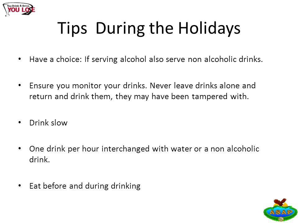 Tips During the Holidays Have a choice: If serving alcohol also serve non alcoholic drinks. Ensure you monitor your drinks. Never leave drinks alone a