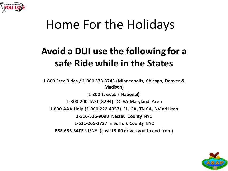 Home For the Holidays Avoid a DUI use the following for a safe Ride while in the States 1-800 Free Rides / 1-800 373-3743 (Minneapolis, Chicago, Denver & Madison) 1-800 Taxicab ( National) 1-800-200-TAXI (8294) DC-VA-Maryland Area 1-800-AAA-Help (1-800-222-4357) FL, GA, TN CA, NV ad Utah 1-516-326-9090 Nassau County NYC 1-631-265-2727 In Suffolk County NYC 888.656.SAFE NJ/NY (cost 15.00 drives you to and from)