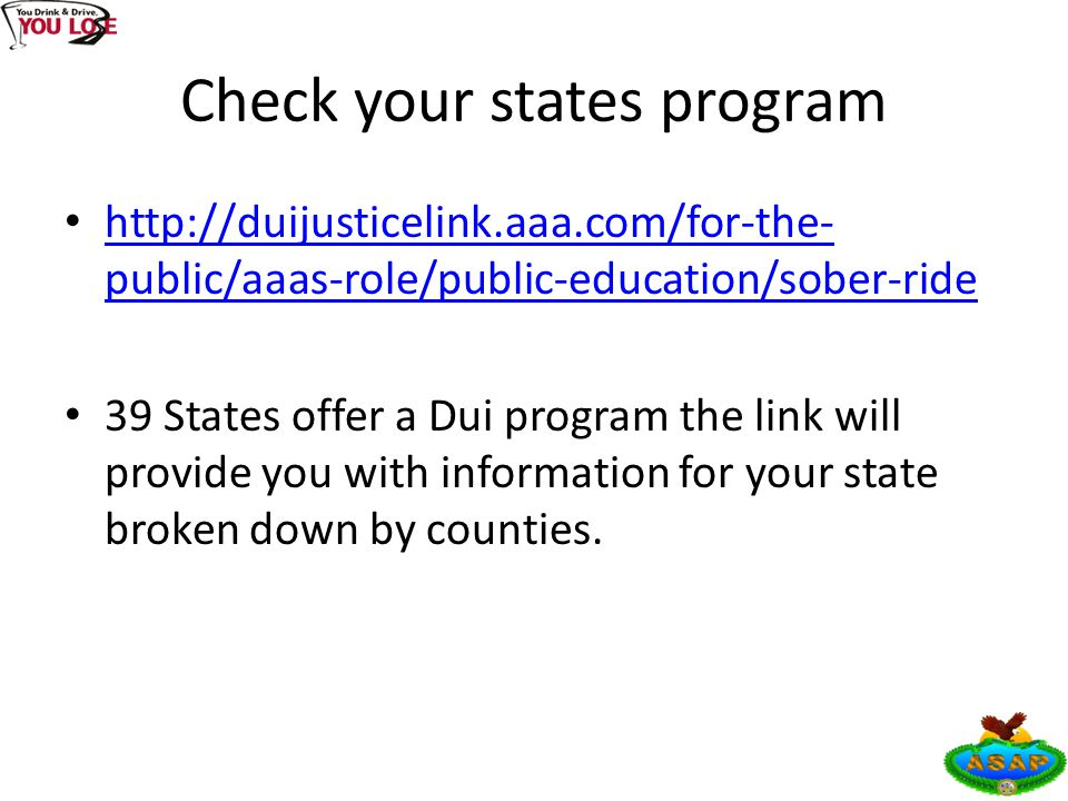 Check your states program http://duijusticelink.aaa.com/for-the- public/aaas-role/public-education/sober-ride http://duijusticelink.aaa.com/for-the- public/aaas-role/public-education/sober-ride 39 States offer a Dui program the link will provide you with information for your state broken down by counties.
