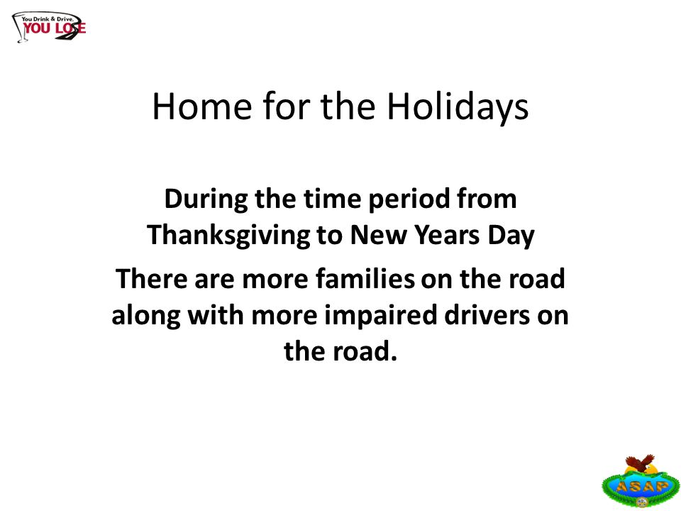 Home for the Holidays During the time period from Thanksgiving to New Years Day There are more families on the road along with more impaired drivers on the road.