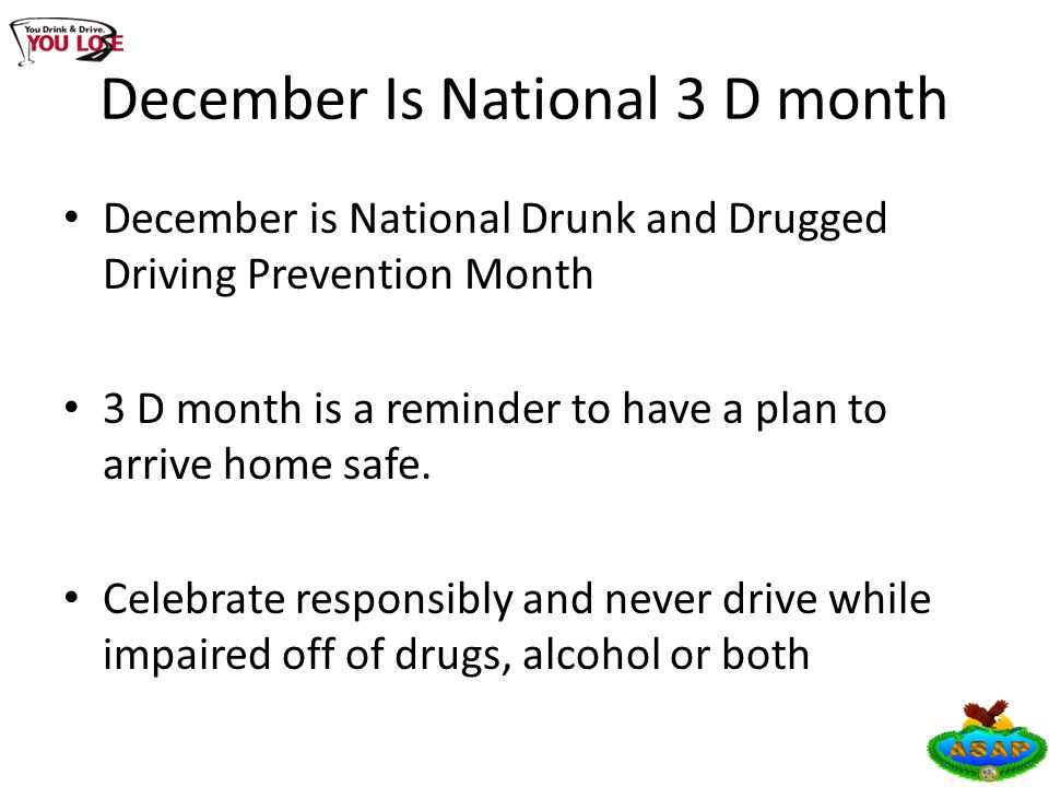 December Is National 3 D month December is National Drunk and Drugged Driving Prevention Month 3 D month is a reminder to have a plan to arrive home safe.