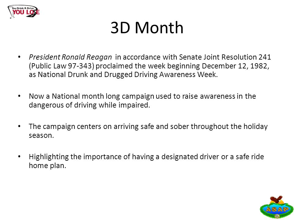 3D Month President Ronald Reagan in accordance with Senate Joint Resolution 241 (Public Law 97-343) proclaimed the week beginning December 12, 1982, as National Drunk and Drugged Driving Awareness Week.