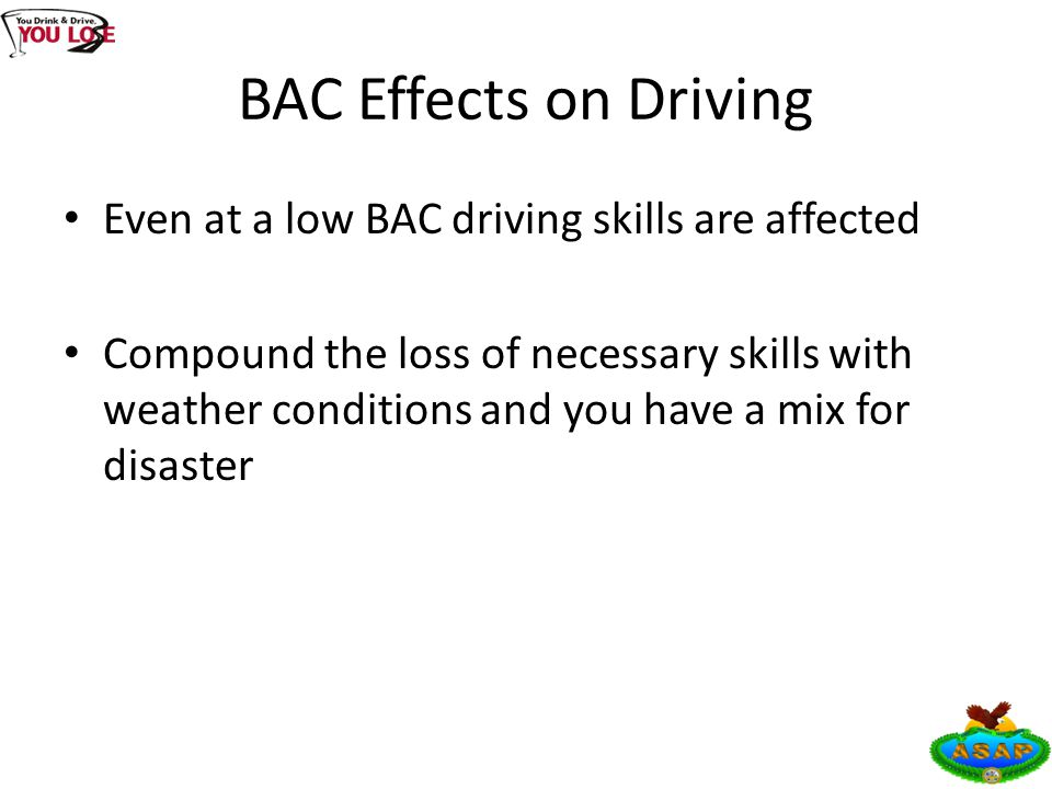 BAC Effects on Driving Even at a low BAC driving skills are affected Compound the loss of necessary skills with weather conditions and you have a mix for disaster