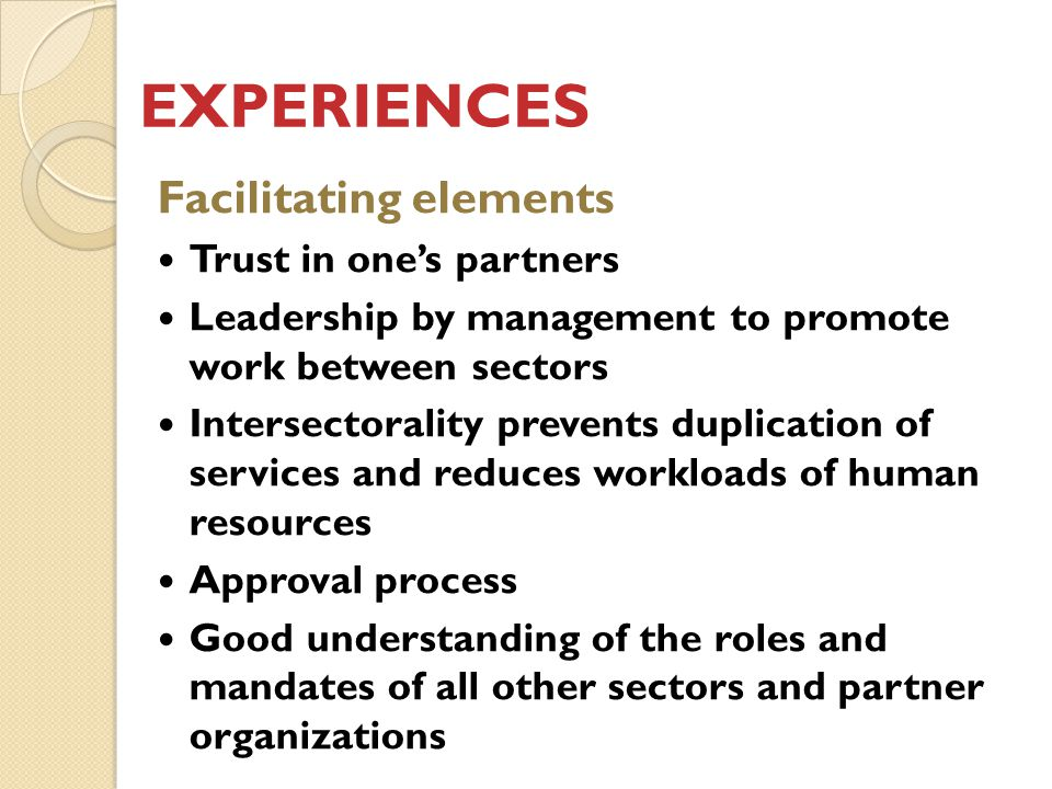 EXPERIENCES Facilitating elements Trust in one's partners Leadership by management to promote work between sectors Intersectorality prevents duplication of services and reduces workloads of human resources Approval process Good understanding of the roles and mandates of all other sectors and partner organizations