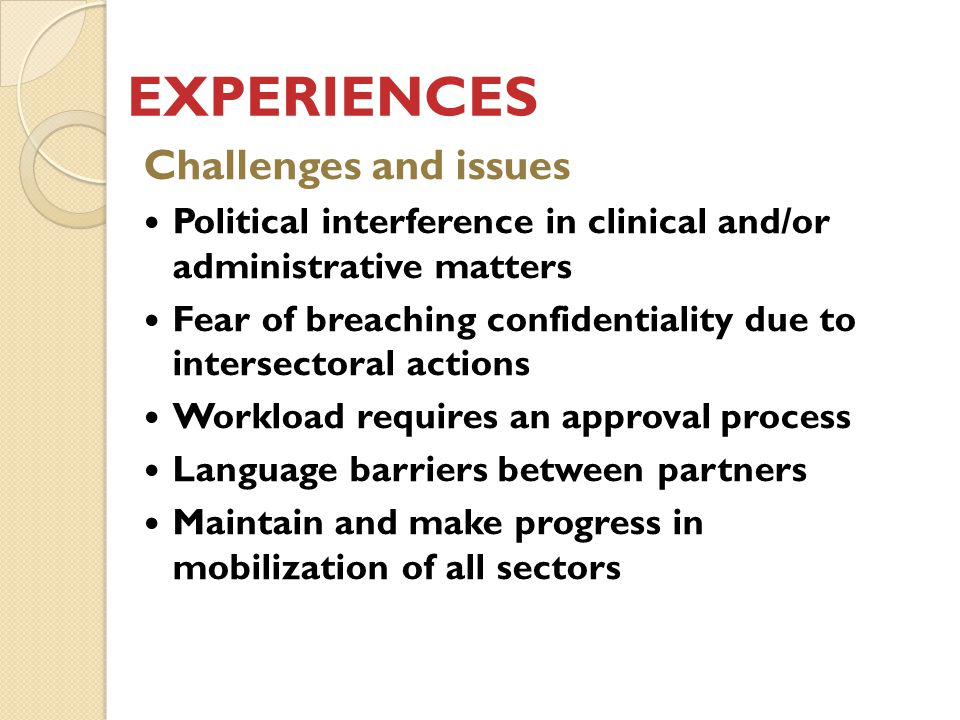 EXPERIENCES Challenges and issues Political interference in clinical and/or administrative matters Fear of breaching confidentiality due to intersectoral actions Workload requires an approval process Language barriers between partners Maintain and make progress in mobilization of all sectors