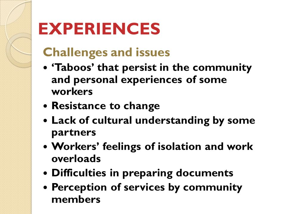 EXPERIENCES Challenges and issues 'Taboos' that persist in the community and personal experiences of some workers Resistance to change Lack of cultural understanding by some partners Workers' feelings of isolation and work overloads Difficulties in preparing documents Perception of services by community members