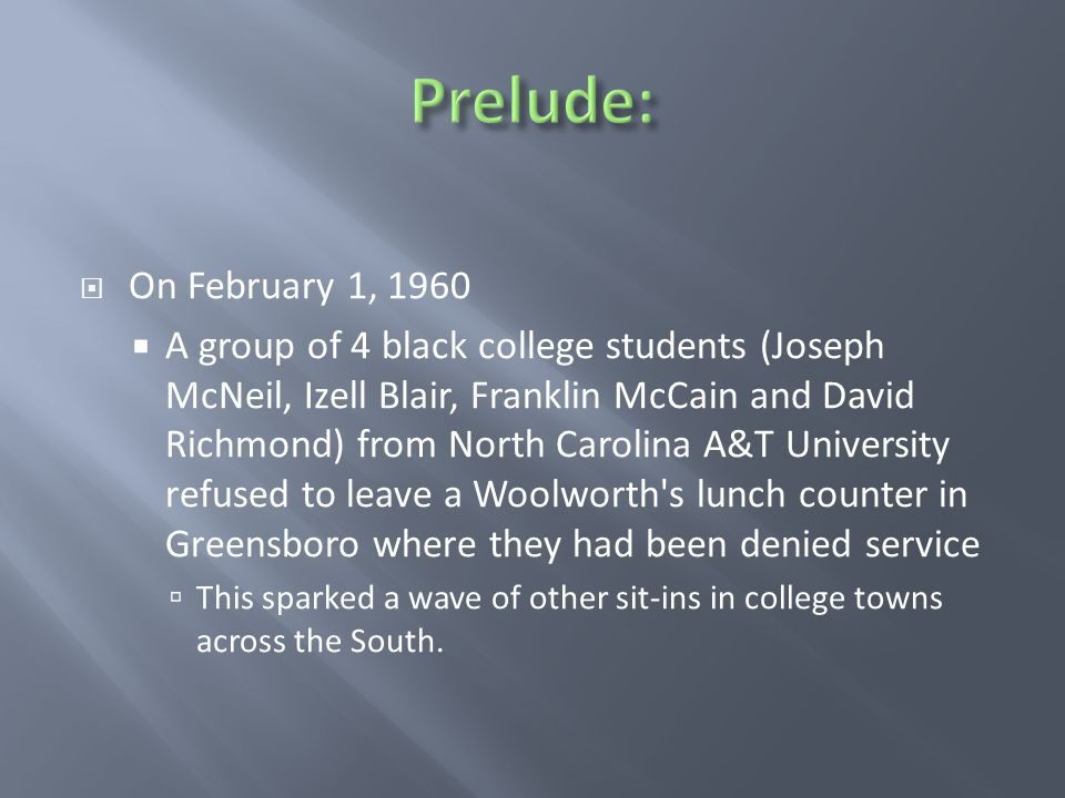  On February 1, 1960  A group of 4 black college students (Joseph McNeil, Izell Blair, Franklin McCain and David Richmond) from North Carolina A&T University refused to leave a Woolworth s lunch counter in Greensboro where they had been denied service  This sparked a wave of other sit-ins in college towns across the South.