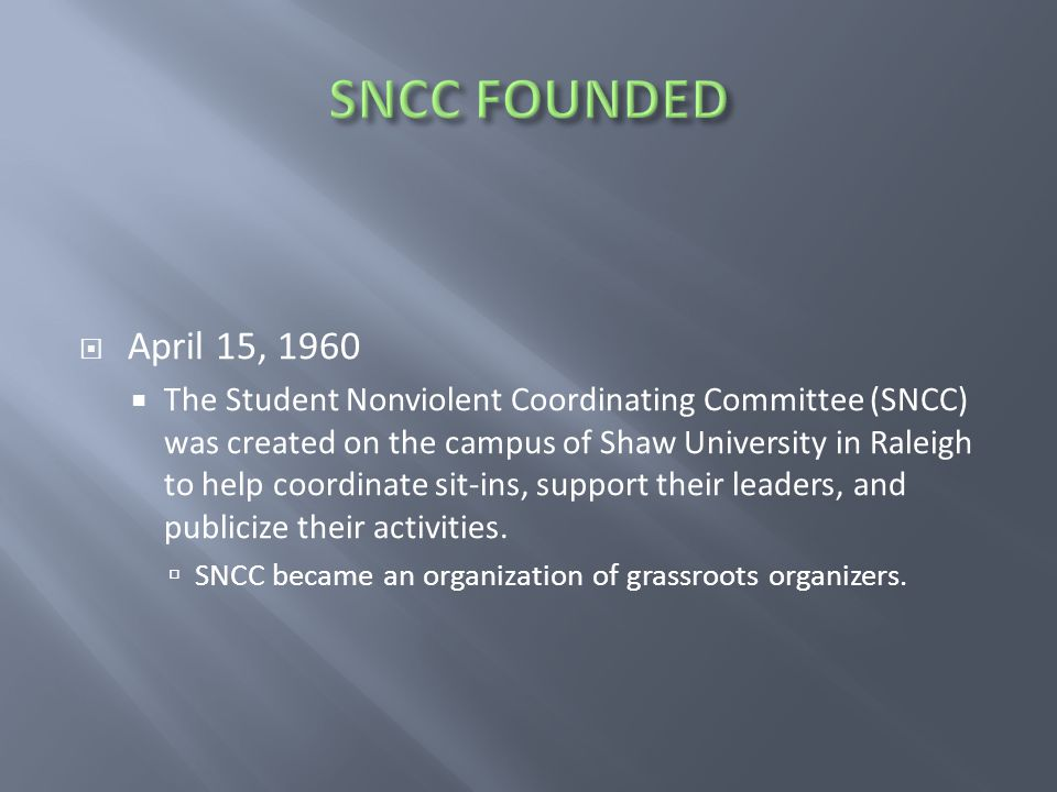  April 15, 1960  The Student Nonviolent Coordinating Committee (SNCC) was created on the campus of Shaw University in Raleigh to help coordinate sit-ins, support their leaders, and publicize their activities.