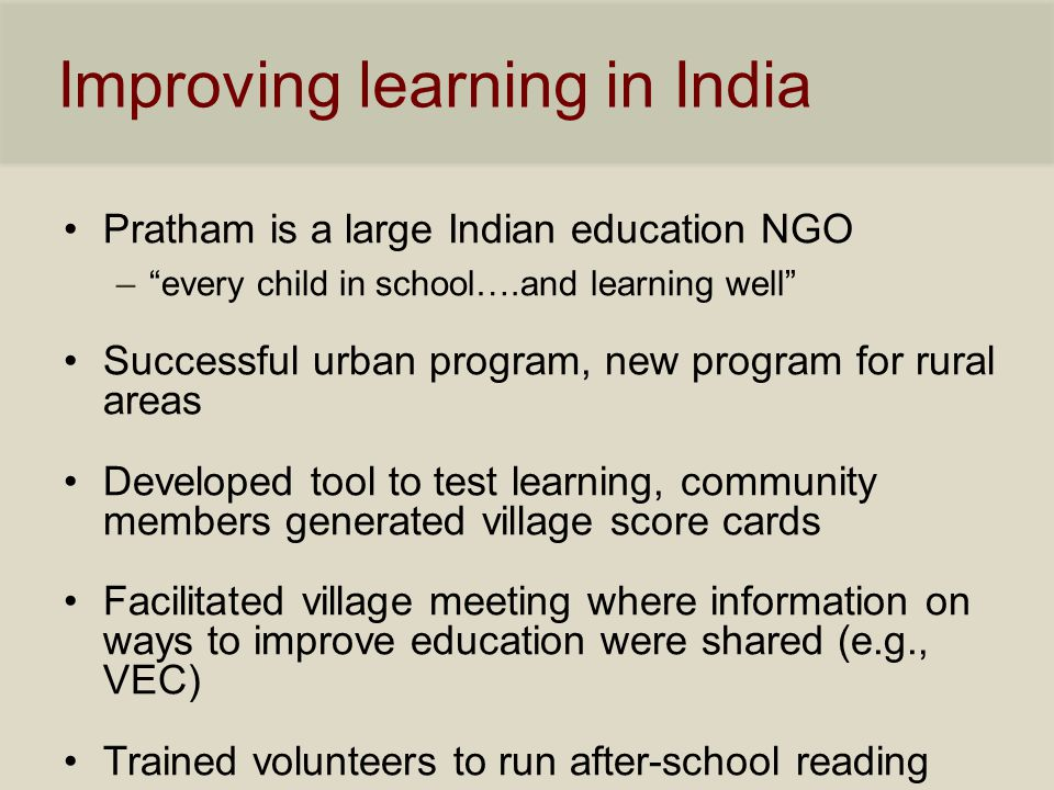 Improving learning in India Pratham is a large Indian education NGO – every child in school….and learning well Successful urban program, new program for rural areas Developed tool to test learning, community members generated village score cards Facilitated village meeting where information on ways to improve education were shared (e.g., VEC) Trained volunteers to run after-school reading camps