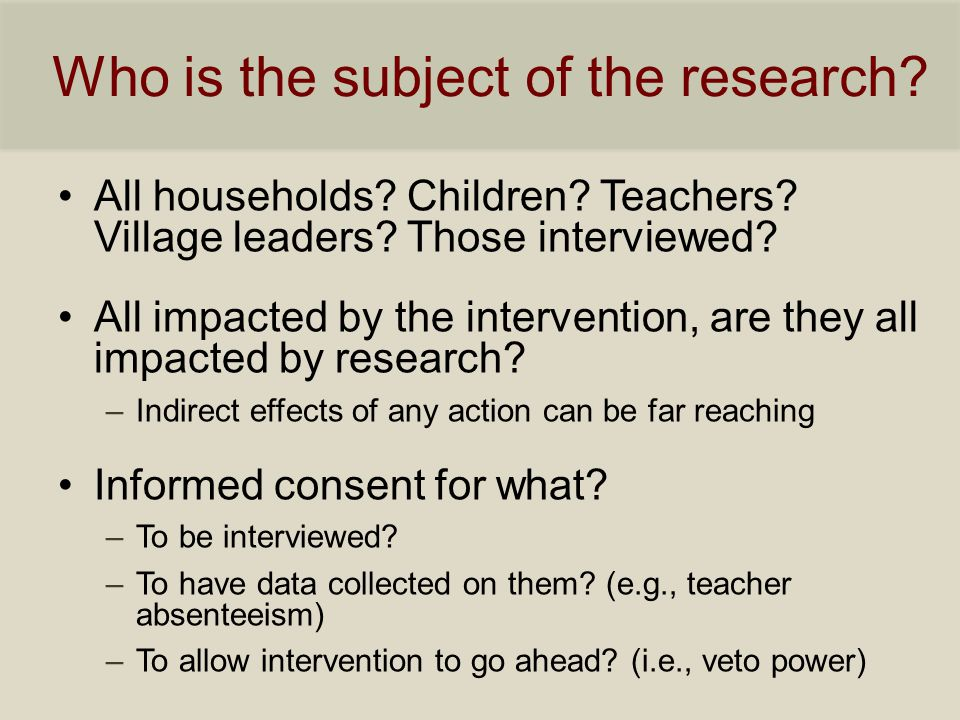 Who is the subject of the research? All households? Children? Teachers? Village leaders? Those interviewed? All impacted by the intervention, are they
