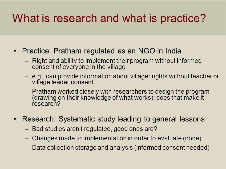 What is research and what is practice? Practice: Pratham regulated as an NGO in India –Right and ability to implement their program without informed c