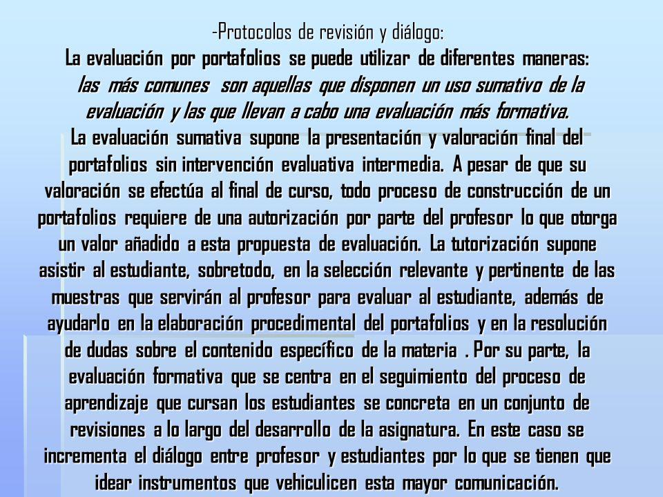 -Protocolos de revisión y diálogo: La evaluación por portafolios se puede utilizar de diferentes maneras: las más comunes son aquellas que disponen un uso sumativo de la evaluación y las que llevan a cabo una evaluación más formativa.