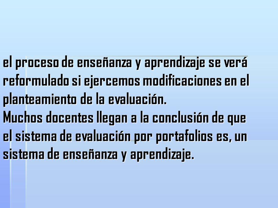 el proceso de enseñanza y aprendizaje se verá reformulado si ejercemos modificaciones en el planteamiento de la evaluación.