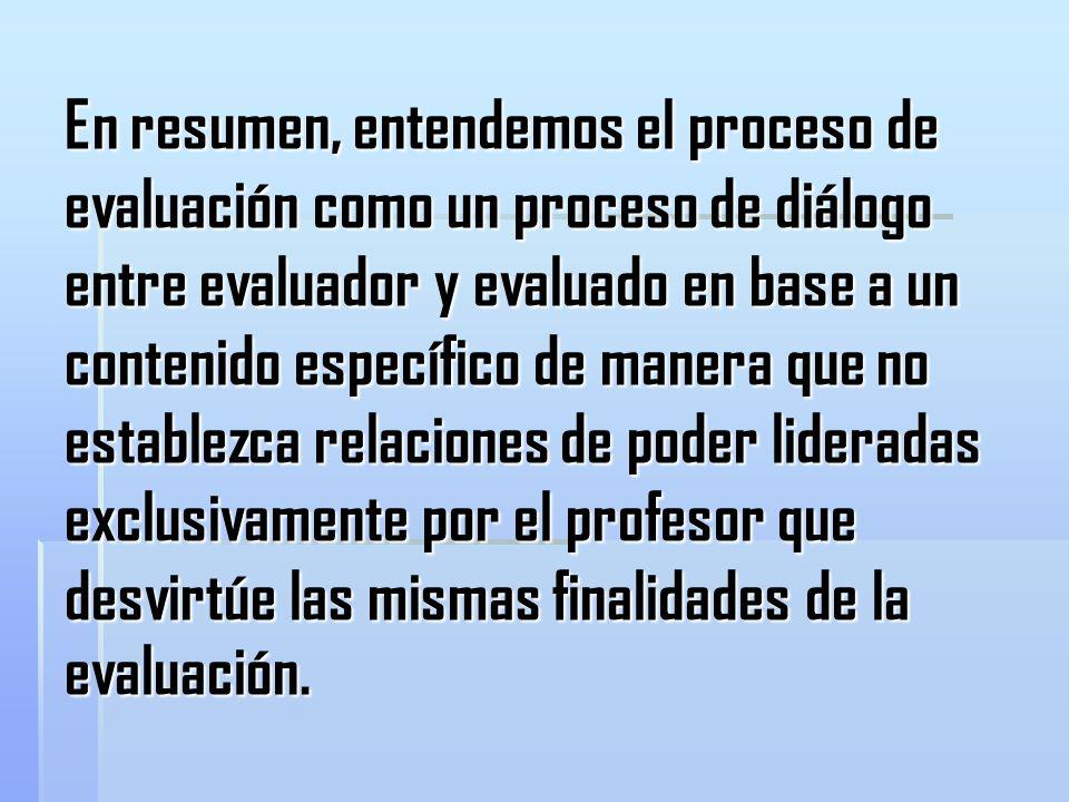 En resumen, entendemos el proceso de evaluación como un proceso de diálogo entre evaluador y evaluado en base a un contenido específico de manera que no establezca relaciones de poder lideradas exclusivamente por el profesor que desvirtúe las mismas finalidades de la evaluación.