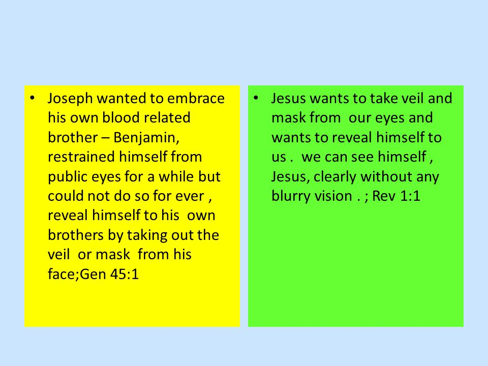 Joseph wanted to embrace his own blood related brother – Benjamin, restrained himself from public eyes for a while but could not do so for ever, reveal himself to his own brothers by taking out the veil or mask from his face;Gen 45:1 Jesus wants to take veil and mask from our eyes and wants to reveal himself to us.