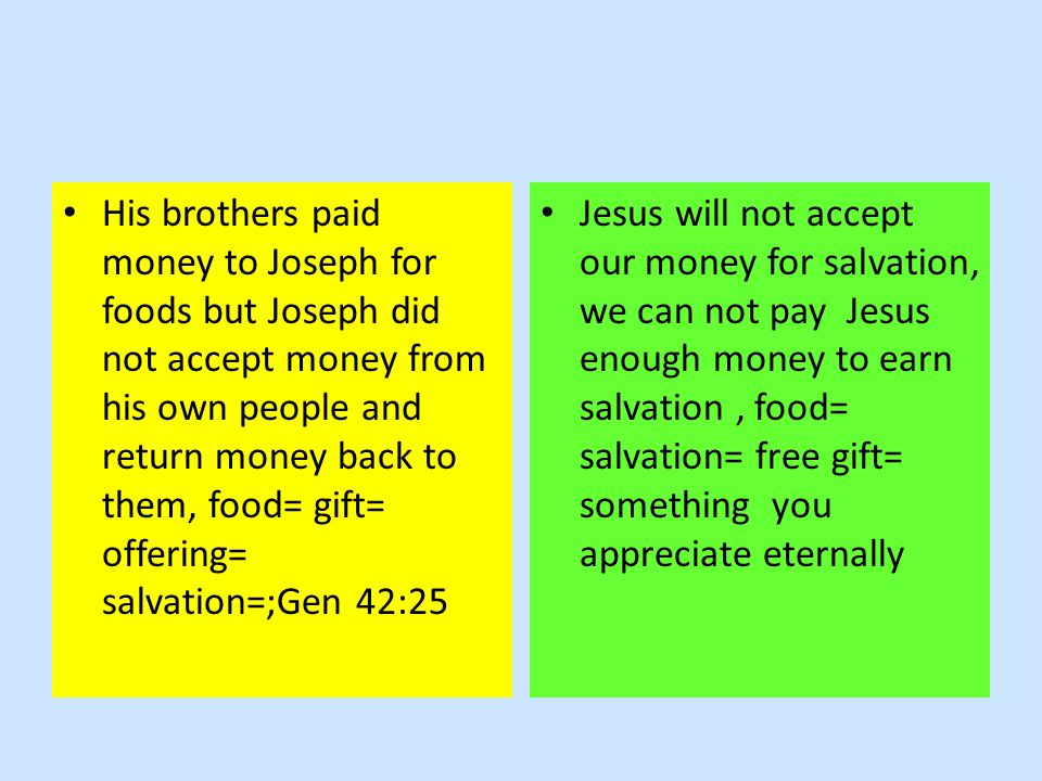 His brothers paid money to Joseph for foods but Joseph did not accept money from his own people and return money back to them, food= gift= offering= salvation=;Gen 42:25 Jesus will not accept our money for salvation, we can not pay Jesus enough money to earn salvation, food= salvation= free gift= something you appreciate eternally