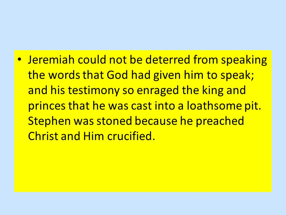 Jeremiah could not be deterred from speaking the words that God had given him to speak; and his testimony so enraged the king and princes that he was cast into a loathsome pit.