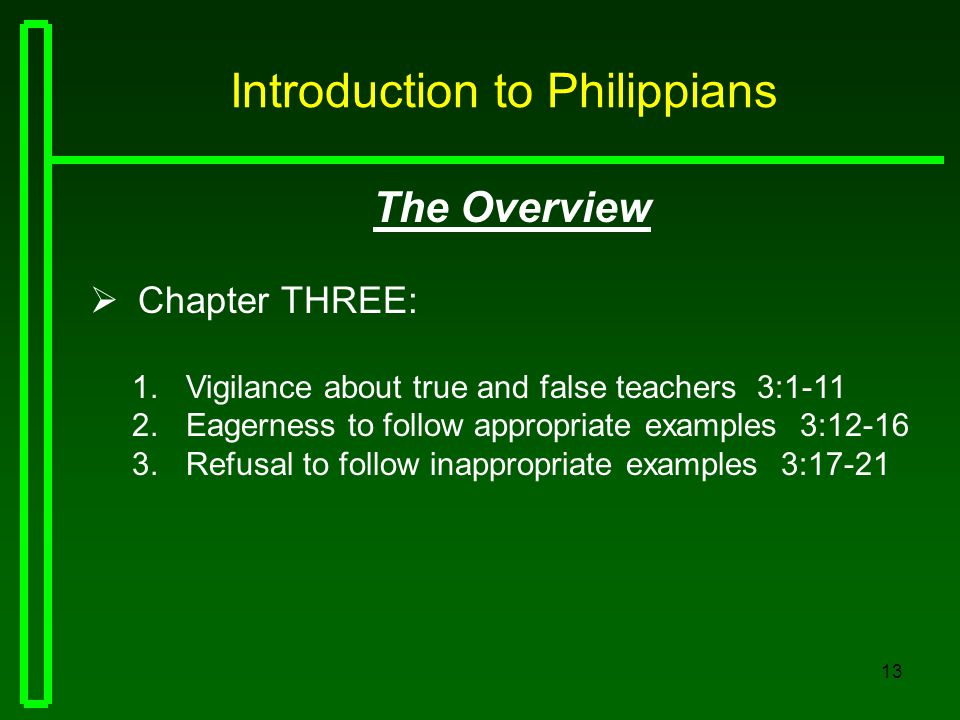 13 Introduction to Philippians The Overview  Chapter THREE: 1.Vigilance about true and false teachers 3:1-11 2.Eagerness to follow appropriate exampl