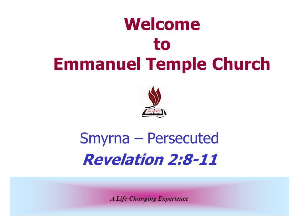 A Life Changing Experience Welcome to Emmanuel Temple Church Smyrna – Persecuted Revelation 2:8-11