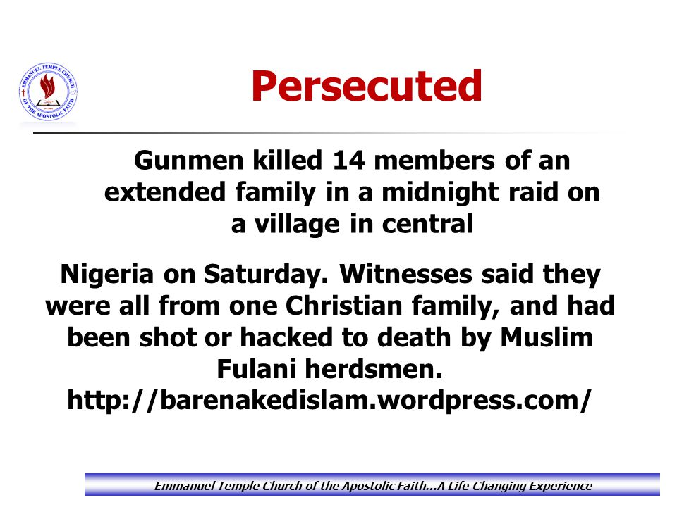 Emmanuel Temple Church of the Apostolic Faith…A Life Changing Experience Gunmen killed 14 members of an extended family in a midnight raid on a villag
