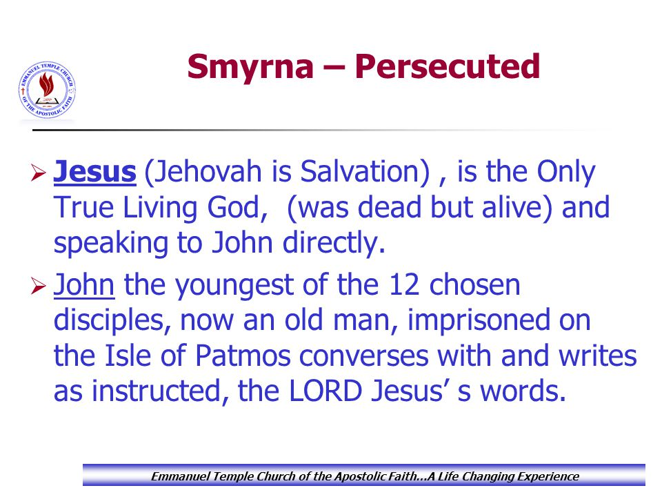 Emmanuel Temple Church of the Apostolic Faith…A Life Changing Experience Smyrna – Persecuted  Jesus (Jehovah is Salvation), is the Only True Living G
