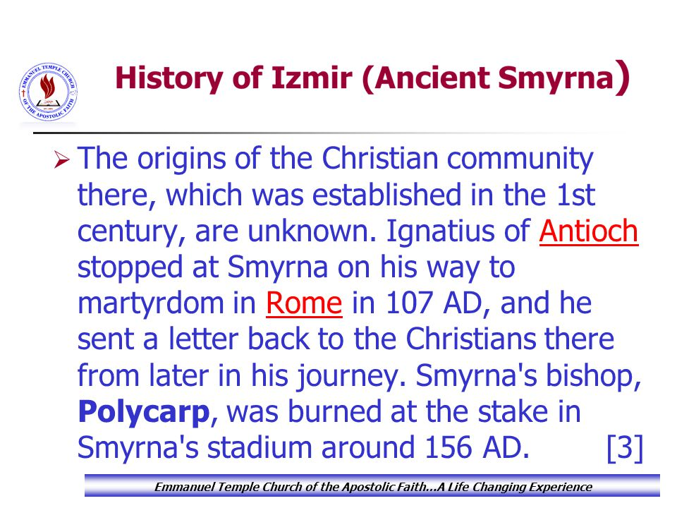  The origins of the Christian community there, which was established in the 1st century, are unknown. Ignatius of Antioch stopped at Smyrna on his wa