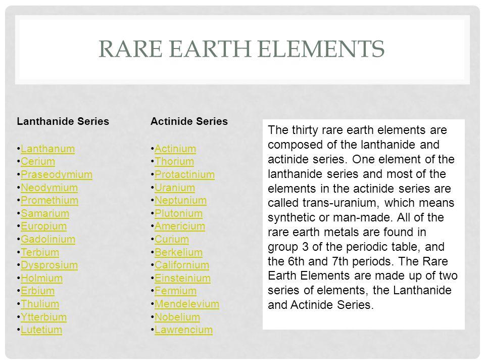 RARE EARTH ELEMENTS Lanthanide Series Actinide Series Lanthanum Cerium Praseodymium Neodymium Promethium Samarium Europium Gadolinium Terbium Dysprosium Holmium Erbium Thulium Ytterbium Lutetium Actinium Thorium Protactinium Uranium Neptunium Plutonium Americium Curium Berkelium Californium Einsteinium Fermium Mendelevium Nobelium Lawrencium The thirty rare earth elements are composed of the lanthanide and actinide series.
