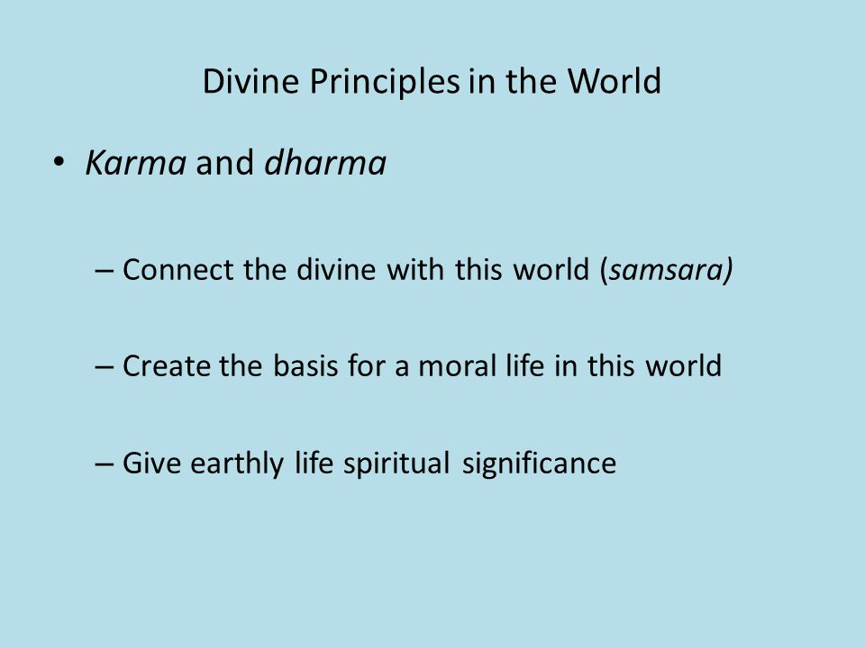 Divine Principles in the World Karma and dharma – Connect the divine with this world (samsara) – Create the basis for a moral life in this world – Give earthly life spiritual significance