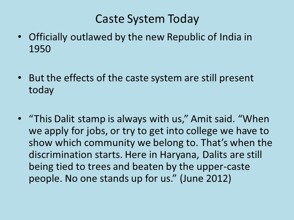 Caste System Today Officially outlawed by the new Republic of India in 1950 But the effects of the caste system are still present today This Dalit stamp is always with us, Amit said.