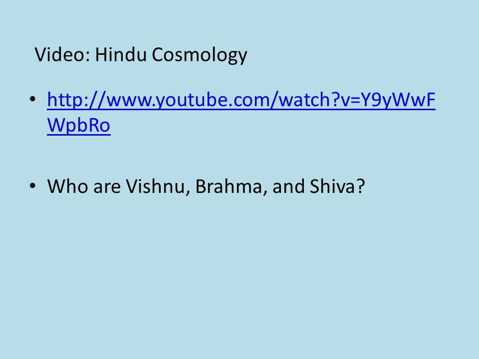 Video: Hindu Cosmology http://www.youtube.com/watch v=Y9yWwF WpbRo http://www.youtube.com/watch v=Y9yWwF WpbRo Who are Vishnu, Brahma, and Shiva