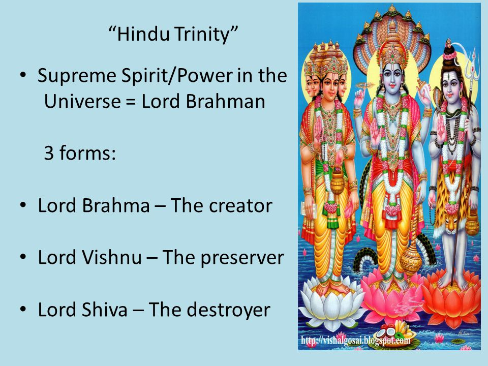Hindu Trinity Supreme Spirit/Power in the Universe = Lord Brahman 3 forms: Lord Brahma – The creator Lord Vishnu – The preserver Lord Shiva – The destroyer
