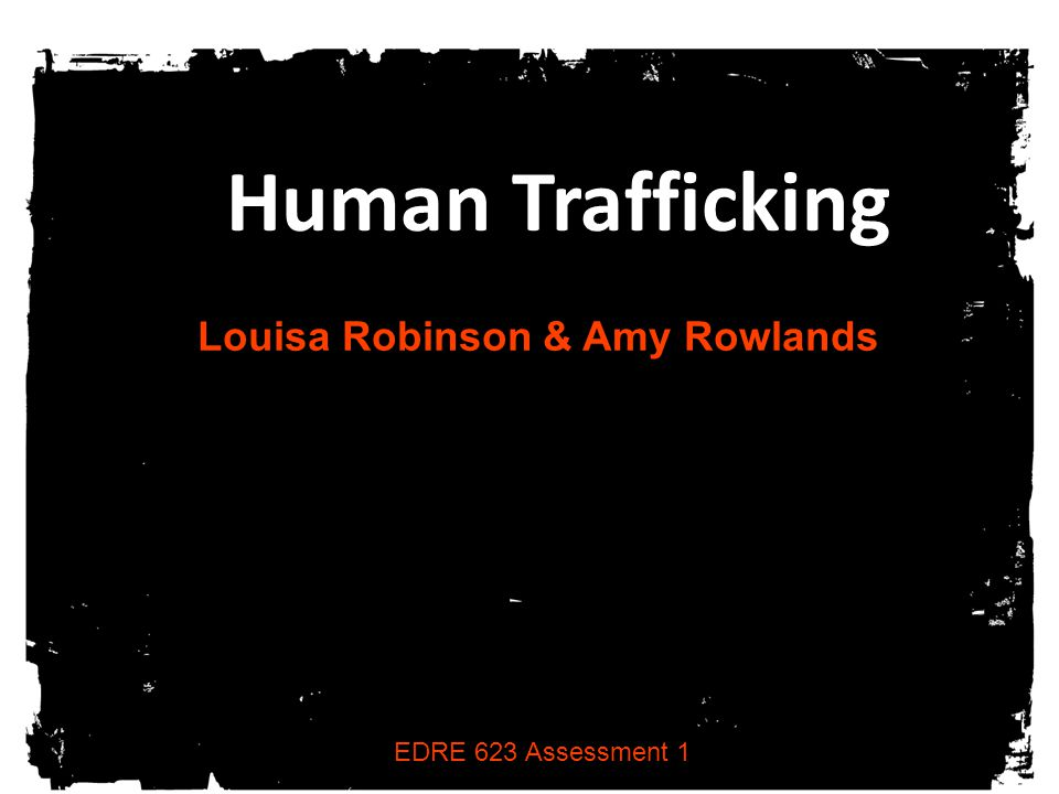 Human Trafficking Louisa Robinson & Amy Rowlands EDRE 623 Assessment 1