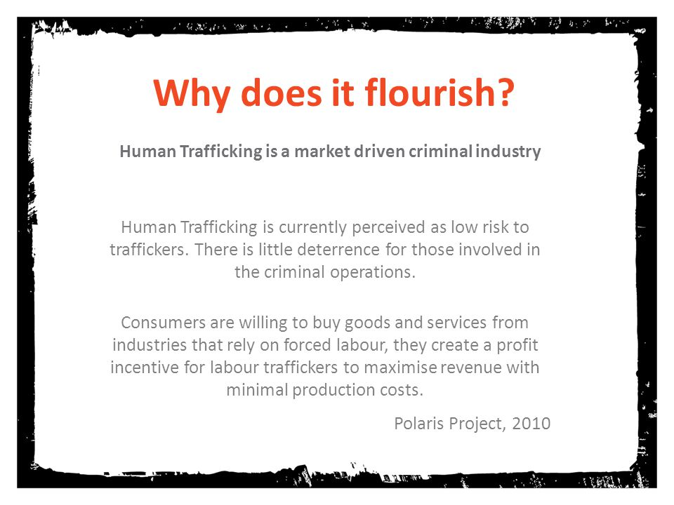 Why does it flourish? Human Trafficking is a market driven criminal industry Human Trafficking is currently perceived as low risk to traffickers. Ther