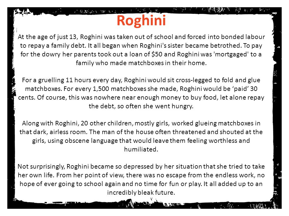 do Roghini At the age of just 13, Roghini was taken out of school and forced into bonded labour to repay a family debt.