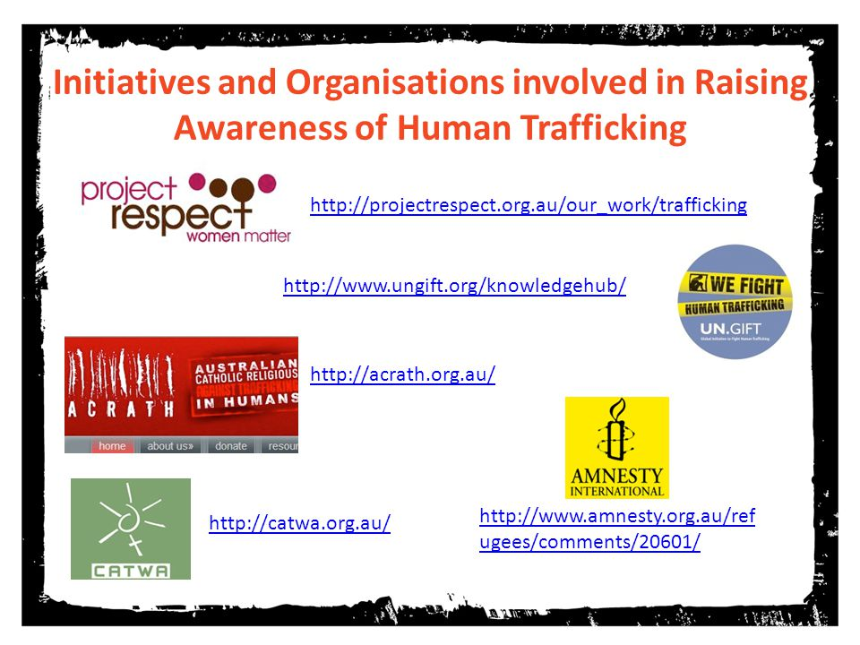 http://projectrespect.org.au/our_work/trafficking http://catwa.org.au/ Initiatives and Organisations involved in Raising Awareness of Human Trafficking http://acrath.org.au/ http://www.ungift.org/knowledgehub/ http://www.amnesty.org.au/ref ugees/comments/20601/