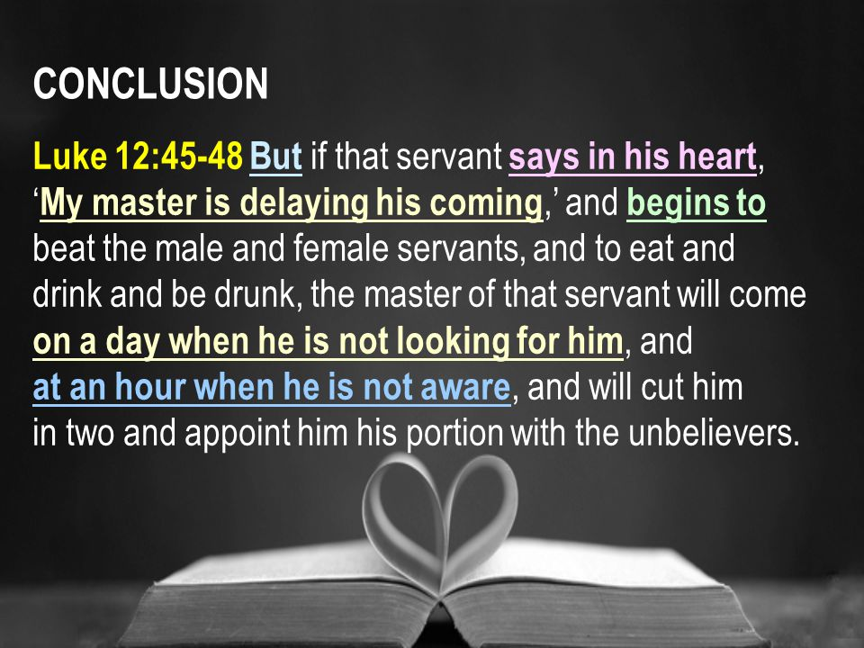 CONCLUSION Luke 12:45-48 But if that servant says in his heart, ' My master is delaying his coming,' and begins to beat the male and female servants, and to eat and drink and be drunk, the master of that servant will come on a day when he is not looking for him, and at an hour when he is not aware, and will cut him in two and appoint him his portion with the unbelievers.