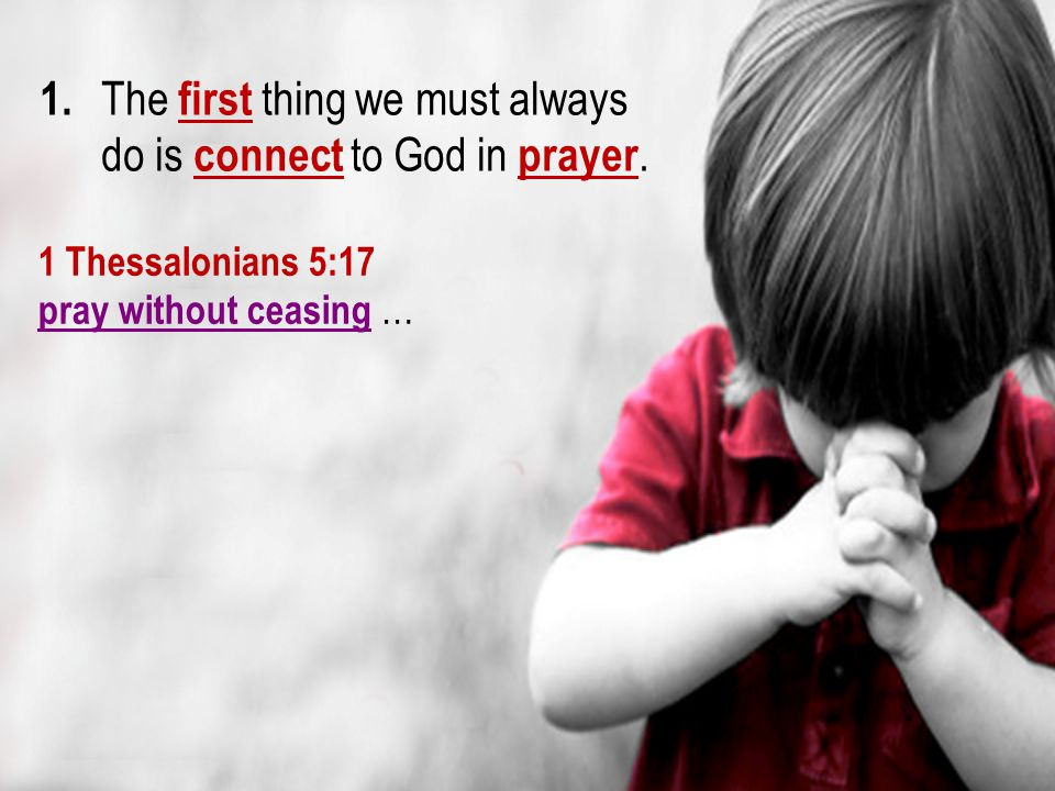 1. The first thing we must always do is connect to God in prayer.