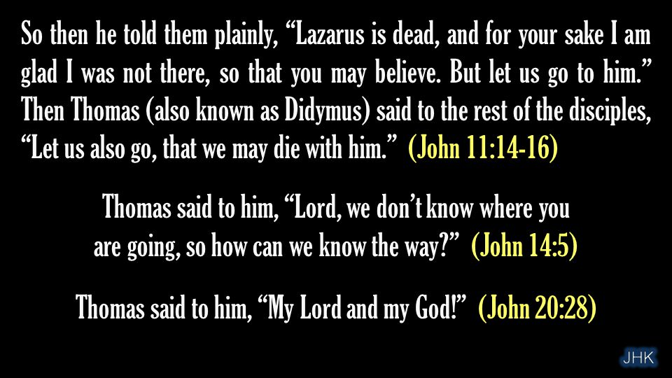 """So then he told them plainly, """"Lazarus is dead, and for your sake I am glad I was not there, so that you may believe. But let us go to him."""" Then Thom"""