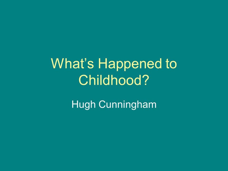 What's Happened to Childhood Hugh Cunningham