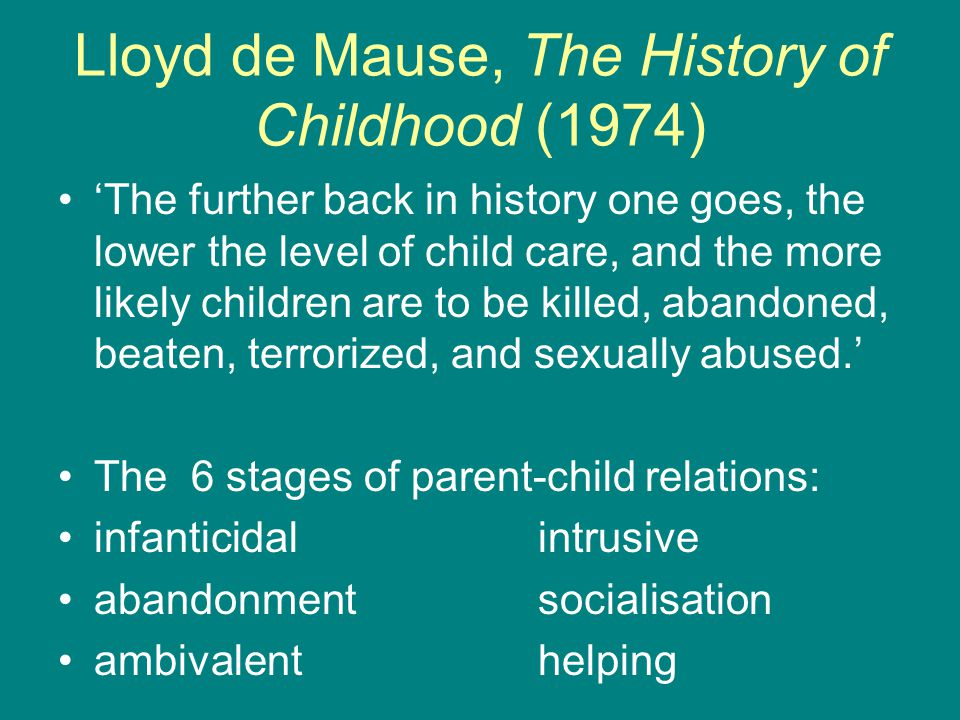 Lloyd de Mause, The History of Childhood (1974) 'The further back in history one goes, the lower the level of child care, and the more likely children are to be killed, abandoned, beaten, terrorized, and sexually abused.' The 6 stages of parent-child relations: infanticidalintrusive abandonmentsocialisation ambivalenthelping