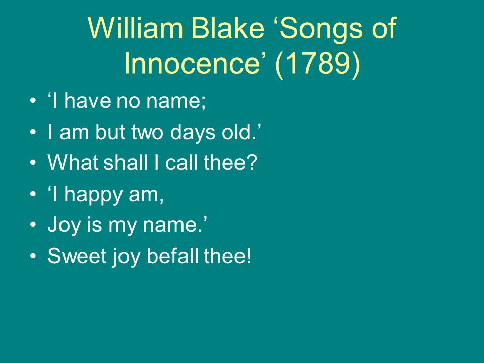 William Blake 'Songs of Innocence' (1789) 'I have no name; I am but two days old.' What shall I call thee.